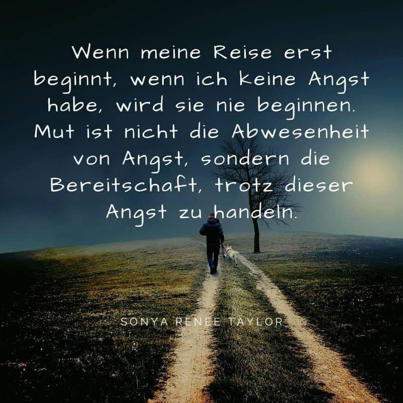 Ziele im Leben erfordern Mut. Wenn meine Reise erst beginnt, wenn ich keine Angst habe, wird sie nie beginnen. Mut ist nicht die Abwesenheit von Angst, sondern die Bereitschaft, trotz dieser Angst zu handeln.