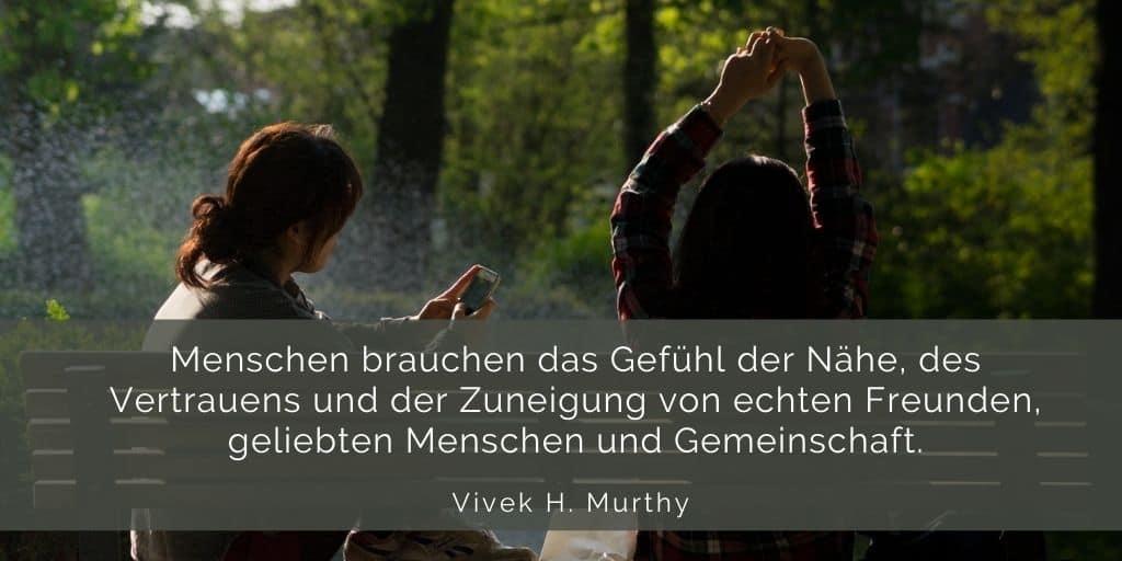 Über mich: Menschen brauchen das Gefühl der Nähe, des Vertrauens und der Zuneigung von echten Freunden, geliebten Menschen und Gemeinschaft. Vivek H. Murthy